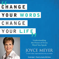 Change Your Words, Change Your Life: Understanding the Power of Every Word You Speak Audiobook, by Joyce Meyer