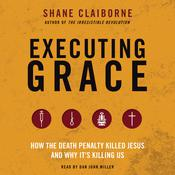 Executing Grace: How the Death Penalty Killed Jesus and Why It's Killing Us, by Shane Claiborne