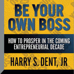 Be Your Own Boss: How To  Prosper In the Coming Entrepreneurial Decade Audiobook, by Harry S. Dent