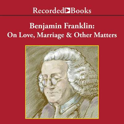 Benjamin Franklin: On Love, Marriage, and Other Matters Audiobook, by Benjamin Franklin