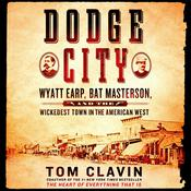 Dodge City: Wyatt Earp, Bat Masterson, and the Wickedest Town in the American West, by Tom Clavin, Tom Calvin