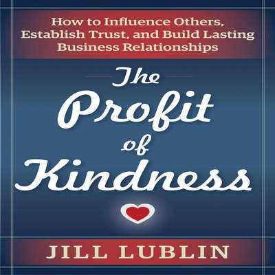 The Profit of Kindness: How to Influence Others, Establish Trust, and Build Lasting Business Relationships Audiobook, by Jill Lublin