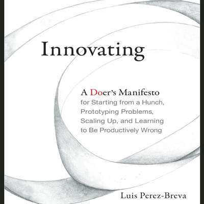 Innovating: A Doers Manifesto for Starting from a Hunch, Prototyping Problems, Scaling Up, and Learning to Be Productively Wrong Audiobook, by Luis Perez-Breva