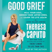 Good Grief: Heal Your Soul, Honor Your Loved Ones, and Learn to Live Again Audiobook, by Theresa Caputo