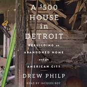 A $500 House in Detroit: Rebuilding an Abandoned Home and an American City Audiobook, by Drew Philp