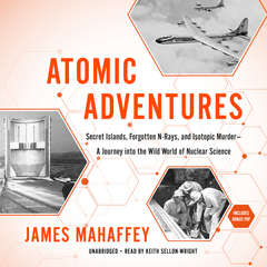 Atomic Adventures: Secret Islands, Forgotten N-Rays, and Isotopic Murder—A Journey into the Wild World of Nuclear Science Audiobook, by James Mahaffey