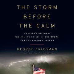 The Storm Before the Calm: Americas Discord, the Coming Crisis of the 2020s, and the Triumph Beyond Audiobook, by George Friedman
