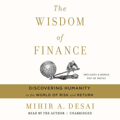 The Wisdom of Finance: Discovering Humanity in the World of Risk and Return Audiobook, by Mihir A. Desai