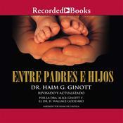 Entre padres e hijos: Un clásico que revolucionó la comunicación con nuestros hijos, by Haim G. Ginott, Alice Ginott