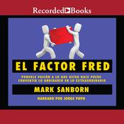 El factor Fred: Ponerle pasion a lo que usted hace puede convertir lo ordinario en lo extraordinario, by Mark Sanborn