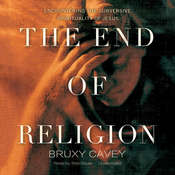 The End of Religion: Encountering the Subversive Spirituality of Jesus Audiobook, by Bruxy Cavey