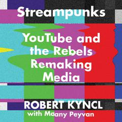 Streampunks: YouTube and the Rebels Remaking Media Audiobook, by Robert Kyncl, Maany Peyvan