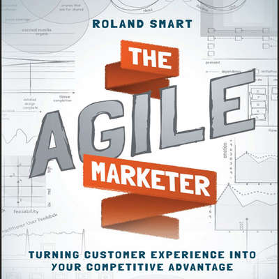 The Agile Marketer: Turning Customer Experience Into Your Competitive Advantage Audiobook, by Roland Smart