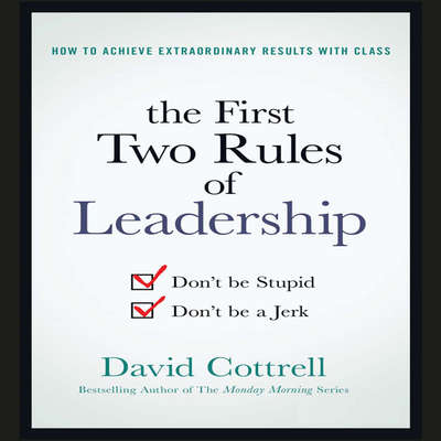 The First Two Rules of Leadership: Dont be Stupid, Dont be a Jerk Audiobook, by David Cottrell