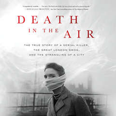 Death in the Air: The True Story of a Serial Killer, the Great London Smog, and the Strangling of a City Audiobook, by Kate Winkler Dawson