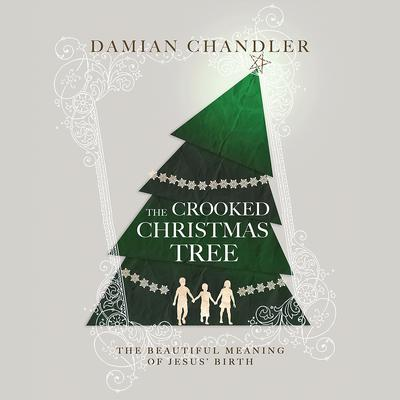 The Crooked Christmas Tree: The Beautiful Meaning of Jesus Birth Audiobook, by Damian Chandler