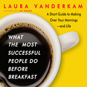 What the Most Successful People Do before Breakfast: A Short Guide to Making Over Your Mornings—and Life, by Laura Vanderkam