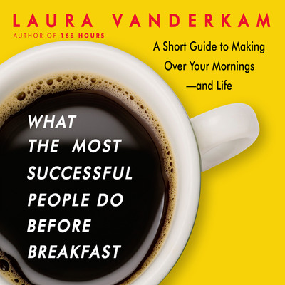 What the Most Successful People Do before Breakfast: A Short Guide to Making Over Your Mornings-and Life Audiobook, by Laura Vanderkam