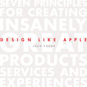 Design Like Apple: Seven Principles For Creating Insanely Great Products, Services, and Experiences, by John Edson