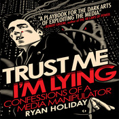 Trust Me, I'm Lying: Confessions of a Media Manipulator, by Ryan Holiday