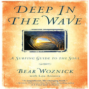 Deep in the Wave: A Surfing Guide to the Soul, by Bear Woznick