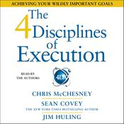 The 4 Disciplines of Execution: Achieving Your Wildly Important Goals, by Chris McChesney, Sean Covey, Jim Huling