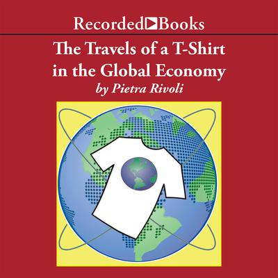The Travels of a T-Shirt in a Global Economy: An Economist Examines the Markets, Power, and Politics of World Trade Audiobook, by Pietra Rivoli