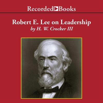 Robert E. Lee on Leadership: Executive Lessons in Character, Courage, and Vision Audiobook, by H. W. Crocker