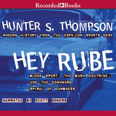 Hey Rube: Blood Sport, the Bush Doctrine, and the Downward Spiral of Dumbness Audiobook, by Hunter S. Thompson