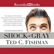 Shock of Gray: The Aging of The World's Population And How It Pits Young Against Old, Child Against Parent, Worker Against Boss, Company Against Rival And Nation Audiobook, by Ted Fishman