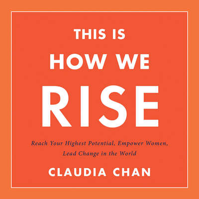 This Is How We Rise: Reach Your Highest Potential, Empower Women, Lead Change in the World Audiobook, by Claudia Chan