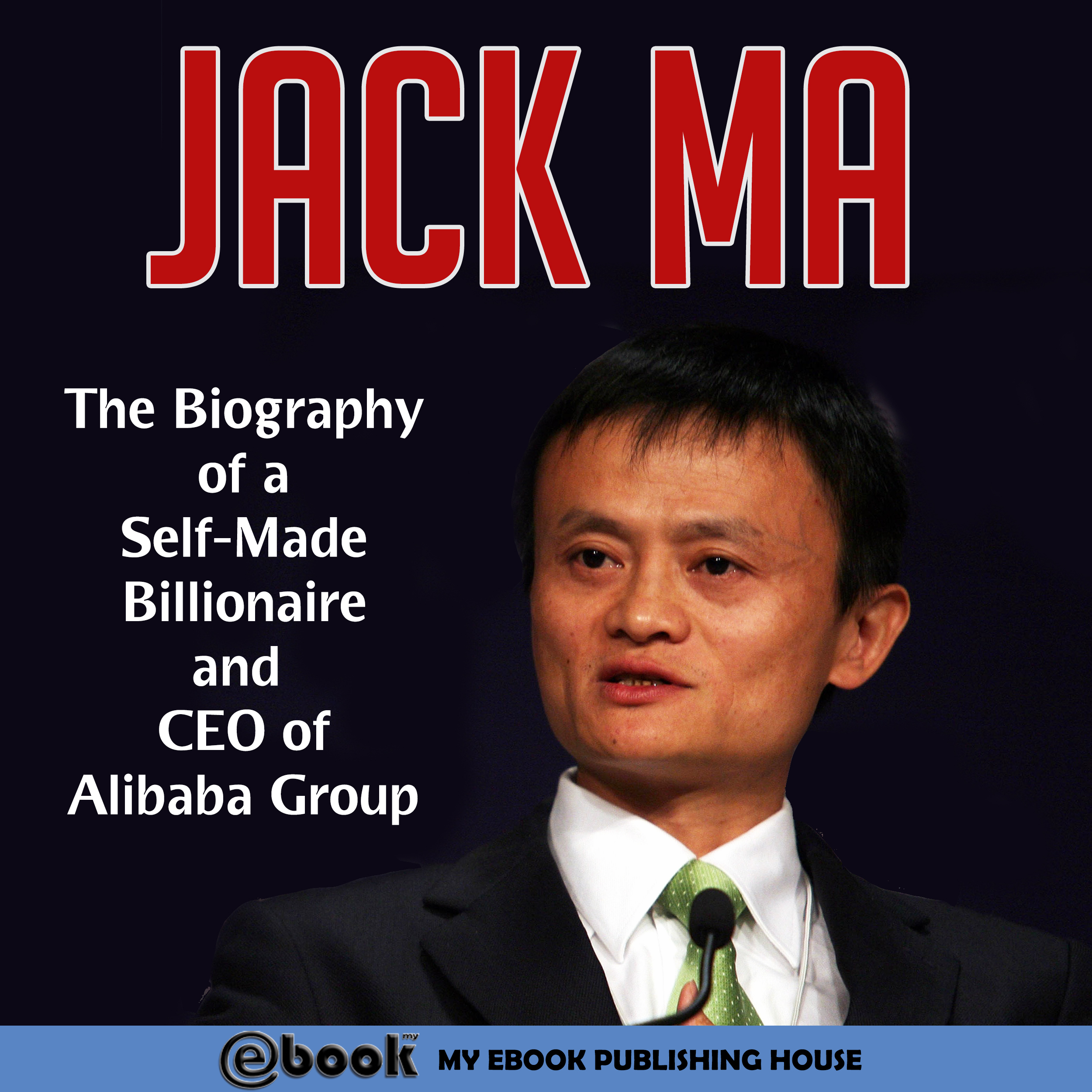 Printable Jack Ma: The Biography of a Self-Made Billionaire and CEO of Alibaba Group Audiobook Cover Art