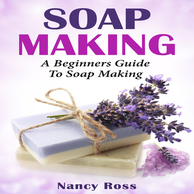 Soap Making: A Beginners Guide To Soap Making Audiobook, by Nancy Ross