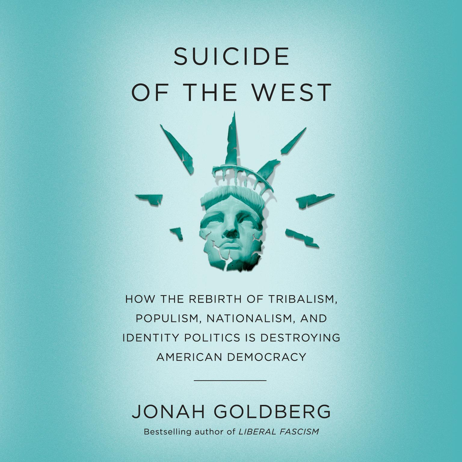 Suicide of the West: How the Rebirth of Tribalism, Populism, Nationalism, and Identity Politics is Destroying American Democracy Audiobook, by Jonah Goldberg