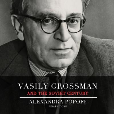 Vasily Grossman and the Soviet Century: Vasily Grossman's Life, Art, and Times Audiobook, by Alexandra Popoff
