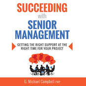 Succeeding with Senior Management: Getting the Right Support at the Right Time for Your Project Audiobook, by G. Michael Campbell, G. Michael Campbell, PMP