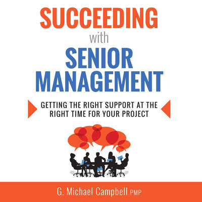 Succeeding with Senior Management: Getting the Right Support at the Right Time for Your Project Audiobook, by G. Michael Campbell, PMP