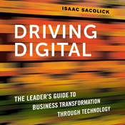 Driving Digital: The Leaders Guide to Business Transformation Through Technology, by Isaac Sacolick