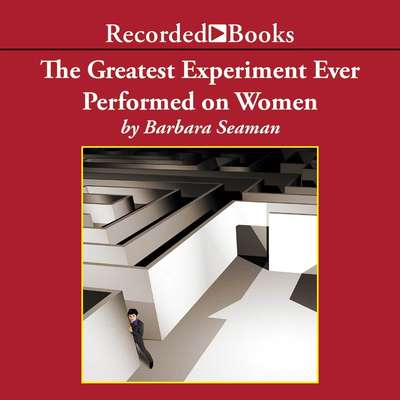 The Greatest Experiment Ever Performed on Women: Exploding the Estrogen Myth Audiobook, by Barbara Seaman