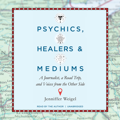 Psychics, Healers, and Mediums: A Journalist, a Road Trip, and Voices from the Other Side Audiobook, by Jenniffer Weigel