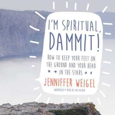 I'm Spiritual, Dammit!: How to Keep Your Feet on the Ground and Your Head in the Stars Audiobook, by Jenniffer Weigel
