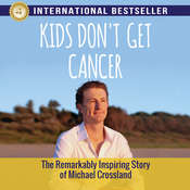Kids Dont Get Cancer : The Remarkably Inspiring Story of Michael Crossland Audiobook, by Michael Crossland