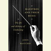 Maestros and Their Music: The Art and Alchemy of Conducting Audiobook, by John Mauceri