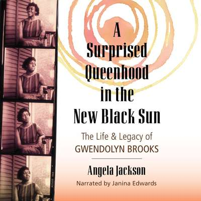 A Surprised Queenhood in the New Black Sun: The Life & Legacy of Gwendolyn Brooks Audiobook, by Angela Jackson