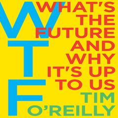 WTF?: Whats the Future and Why Its Up to Us Audiobook, by Tim O'Reilly, Tim O'Reilly
