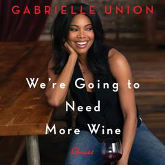 We're Going to Need More Wine: Stories That Are Funny, Complicated, and True Audiobook, by Gabrielle Union