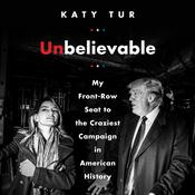Unbelievable: My Front-Row Seat to the Craziest Campaign in American History Audiobook, by Katy Tur