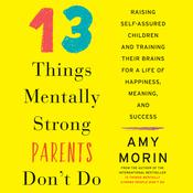 13 Things Mentally Strong Parents Don't Do: Raising Self-Assured Children and Training Their Brains for a Life of Happiness, Meaning, and Success Audiobook, by Amy Morin
