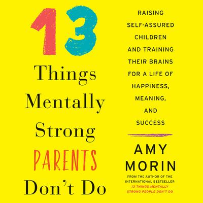 13 Things Mentally Strong Parents Dont Do: Raising Self-Assured Children and Training Their Brains for a Life of Happiness, Meaning, and Success Audiobook, by Amy Morin