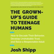 The Grown-Up's Guide to Teenage Humans: How to Decode Their Behavior, Develop Unshakable Trust, and Raise a Respectable Adult Audiobook, by Josh Shipp